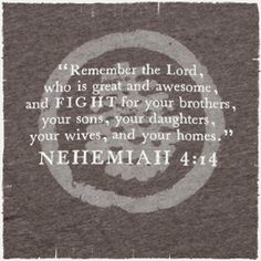 Nehemiah 4:14 b ~ Remember the Lord, who is great & awesome, & FIGHT for your brothers, your sons, your daughters, your wives, & your homes...More at http://beliefpics.christianpost.com/