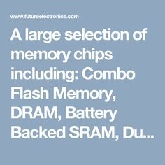 A large selection of memory chips including: Combo Flash Memory, DRAM, Battery Backed SRAM, Dual Port Memory, as well as several other types such as EPROM, FIFO's, Flash Memory, EEPROM and Non Volatile SRAM by using these filters.