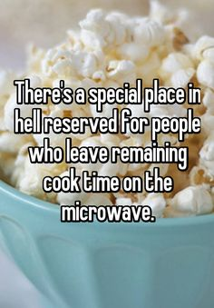 """""""There's a special place in hell reserved for people who leave remaining cook time on the microwave."""""""