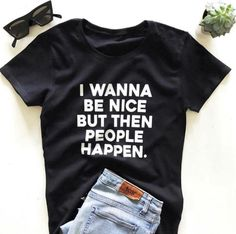 I wanna be nice but then people happen T-shirt Cute Tshirts, Cool Shirts, Tee Shirts, Personalized T Shirts, Diy Shirt, Funny Tees, T Shirts With Sayings, Custom T, Swagg