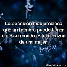 La posesión más preciosa que un hombre puede tener en este mundo es el corazón de una mujer