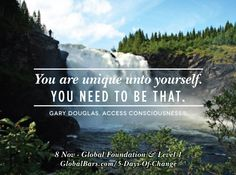 """""""You are unique unto yourself.  You need to be that.""""  Gary Douglas, Access Consciousness.  8 Nov - Global Foundation & Level 1  www.GlobalBars.com/5-Days-of-Change"""
