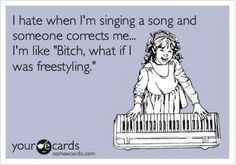 Yeah Free-styling I do it all the time.. hahaha