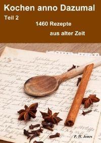 Kochen anno Dazumal – Teil 2 – 1460 Rezepte aus alter Zeit - P. H.  Jones