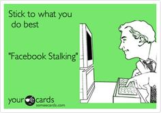 Stick to what you do best 'Facebook Stalking'.
