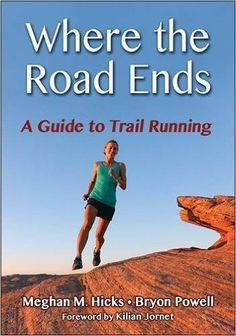 Where the Road Ends: A Guide to Trail Running: Meghan Hicks, Bryon Powell: 9781492513285: Amazon.com: Books