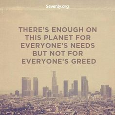There's enough on this planet for everyone's needs but not for everyone's greed. #gogreen #quotes