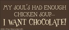 512 - My Soul's Enough Chicken Soup CHOCOLATE-stencil my soul's had enough chicken soup CHOCOLATE I want chocolate! has soul