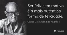 Ser feliz sem motivo é a mais autêntica forma de felicidade. — Carlos Drummond de Andrade