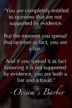 You are completely entitled to opinions that are not supported by evidence. But the moment you spread that opinion as fact, you are a liar. And if you spread it as a fact knowing it is not supported by evidence, you are both a liar & a fraud.