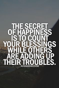 """""""The Secret of HAPPINESS is to count your blessings while others are adding up their troubles."""" Count your blessings..."""