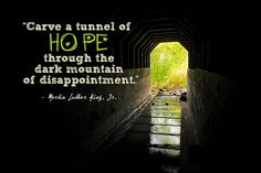 """"""" Carve a tunnel of hope through the dark mountain of disappointment. """" ~ Martin Luther King, Jr. http://excellentquotations.com/quote-by-id?qid=5045 http://excellentquotations.com/quotes-by-authors?at=Martin-Luther-King,-Jr. #hope #dark #mountain #MartinLutherKingJr. #quotes #quoteoftheday #thoughtfortheday"""