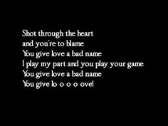 """Bon Jovi - You give love a bad name    <3     """"Shot through the heart   And you're to blame   Darlin'   You give love a bad name...."""""""