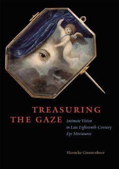 Treasuring the Gaze: Intimate Vision in Late Eighteenth-Century Eye Miniatures by Hanneke Grootenboer
