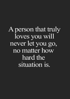 A person that truly loves you will never let you go, no matter how hard the situation is.