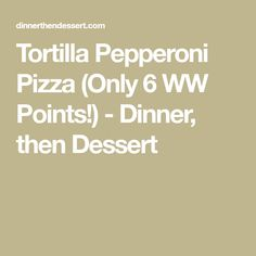 Tortilla Pepperoni Pizza (Only 6 WW Points!) - Dinner, then Dessert