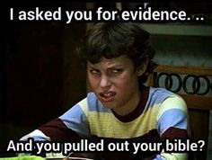 Atheism, Religion, God is Imaginary, The Bible, No Proof. I asked you for evidence... and you pulled out your Bible?