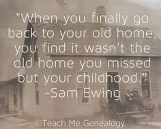 """Genealogy Quote: """"When you finally go back to your old home, you find it wasn't the old home you missed but your childhood."""" -Sam Ewing (Teach Me Genealogy)"""