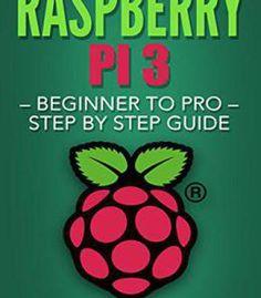Raspberry Pi 3: Beginner To Pro – Step By Step Guide (Raspberry Pi 3 2016) PDF