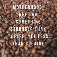 Motherhood: Needing Something Stronger Than Coffee, yet Less Than Cocaine