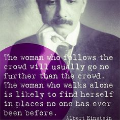The woman who follows the crowd will usually go no further than the crowd. The woman who walks alone is likely to find herself in places no one has ever seen before. Albert Einstein