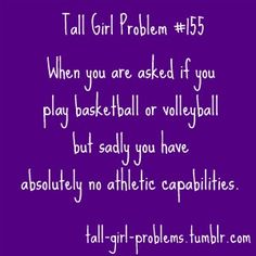 If you remove the tall girl references, this is totally about me and my athletic abilities. So, problem #155 condenses down to I sadly have no athletic capabilities...just because. Tee hee!