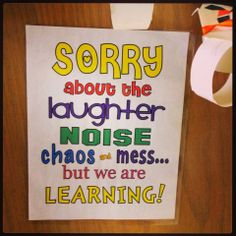 Sorry about the laughter, noise, chaos, and mess ... but we are learning! (great for the classroom door)