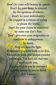 """""""brave! Step out into the light...Remember you were born to be free...Blossom in your own unique wonder and magic...You have all that you need inside you...Let the wild in you be nurtured...Let the beauty in you be freed"""" -S.C Lourie-"""