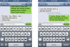"Not sure I have the heart to do this, but it is very clever!  ""Want to know my trick for encouraging my kids to behave this time of year? I put myself in my own contact list on my phone and labeled it ""Santa Claus."" I send myself text messages and reply to myself and then delete accordingly to make it look like a conversation, then show the girls so they can read it all."""