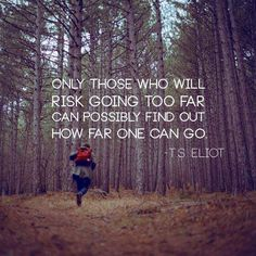 Only those who will risk going too far can possibly find out how far one can go. -T.S. Eliot