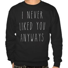 I Never Liked You Anyways Pull Over Sweatshirt. I feel like I need this.