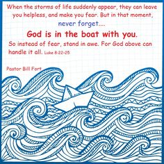 When the storms of life suddenly appear, they can leave you helpless, and make you fear. But in that moment, never forget, God is in the boat with you. So instead of fear, stand in awe. For God above can handle it all. (Luke 8:22-25) Pastor Bill Fort