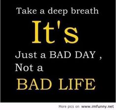 """Take a deep breath. It's just a bad day, not a bad life."" #Motivational #Inspirational"