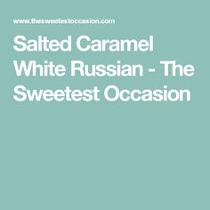Salted Caramel White Russian - The Sweetest Occasion