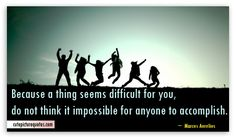 Because a thing seems difficult for you, do not think it impossible for anyone to accomplish. ~ Marcus Aurelius