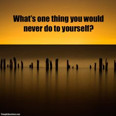 What's one thing you would never do to yourself?