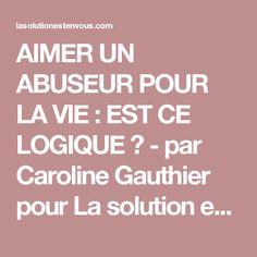 AIMER UN ABUSEUR POUR LA VIE : EST CE LOGIQUE ? - par Caroline Gauthier pour La solution est en vous!