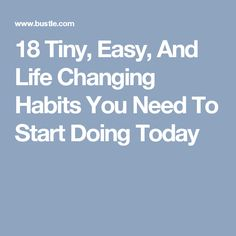 18 Tiny, Easy, And Life Changing Habits You Need To Start Doing Today
