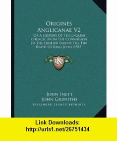 Origines Anglicanae V2 Or A History Of The English Church, From The Conversion Of The English Saxons Till The Death Of King John (1855) (9781165437535) John Inett, John Griffiths , ISBN-10: 1165437538  , ISBN-13: 978-1165437535 ,  , tutorials , pdf , ebook , torrent , downloads , rapidshare , filesonic , hotfile , megaupload , fileserve