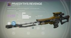Praedyth's Revenge is a legendary sniper rifle that can be earned in the Vault of Glass. Tacsys SLS15: Mid-zoom scope. Useful for unpredictable situations. (Ambush SLH26: Agile, snappy scope. Handles beautifully. Rewards a skilled hand., Longview SLR10: Low-zoom scope. Improved range and handling.), Firefly: Precision kills with this weapon cause the target to explode., Upgrade Damage: Increases Attack Power, allowing this weapon to cause more damage., Flared Magwell: Reload this weapon ...