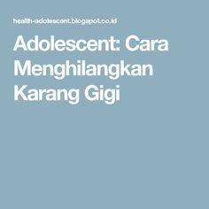 Adolescent: Cara Menghilangkan Karang Gigi