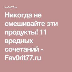 Никогда не смешивайте эти продукты! 11 вредных сочетаний - Fav0rit77.ru