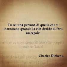 Tu sei una persona di quelle che si incontrano quando la vita decide di farti un regalo - Dickens
