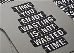 """""""Time you enjoy wasting is not wasted time."""" John Lennon  (In addition to John Lennon and Bertrand Russell, the saying has been attributed to T. S. Elliot, Soren Kierkegaard, Laurence J. Peter, and others. The attribution to Russell was a mistake that was caused by the misreading of an entry in a quotation book compiled by Peter.)"""
