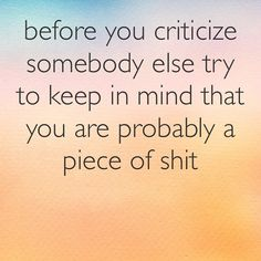 """Before you criticize somebody else, try to keep in mind that you are probably a piece of shit."""