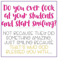 Do you ever look at your students and start smiling? Not because they did something amazing, just smiling because that's who God blessed you with...