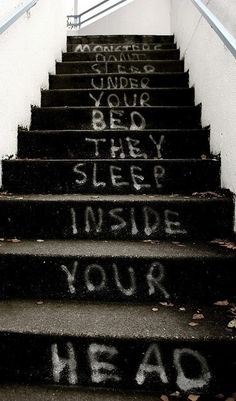 Kinda true. But some times the monster we think is in our head comes alive! :/