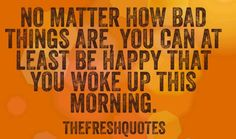 Good Morning Have a Beautiful Day No matter how bad things are, you can at least be happy that