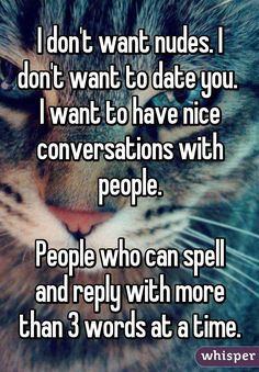 I don't want nudes. I don't want to date you.  I want to have nice conversations…