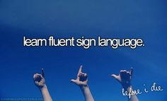 supreme bucket list...well I'm gonna have to if I want to become an interpreter for the deaf :D - R.C